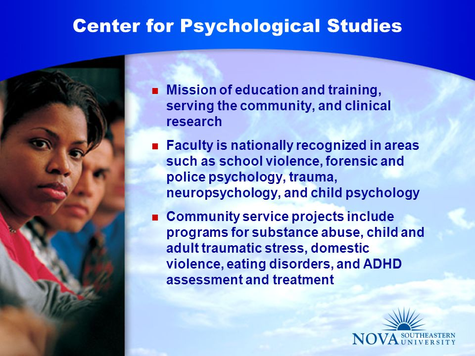 Mission of education and training, serving the community, and clinical research Faculty is nationally recognized in areas such as school violence, forensic and police psychology, trauma, neuropsychology, and child psychology Community service projects include programs for substance abuse, child and adult traumatic stress, domestic violence, eating disorders, and ADHD assessment and treatment Center for Psychological Studies