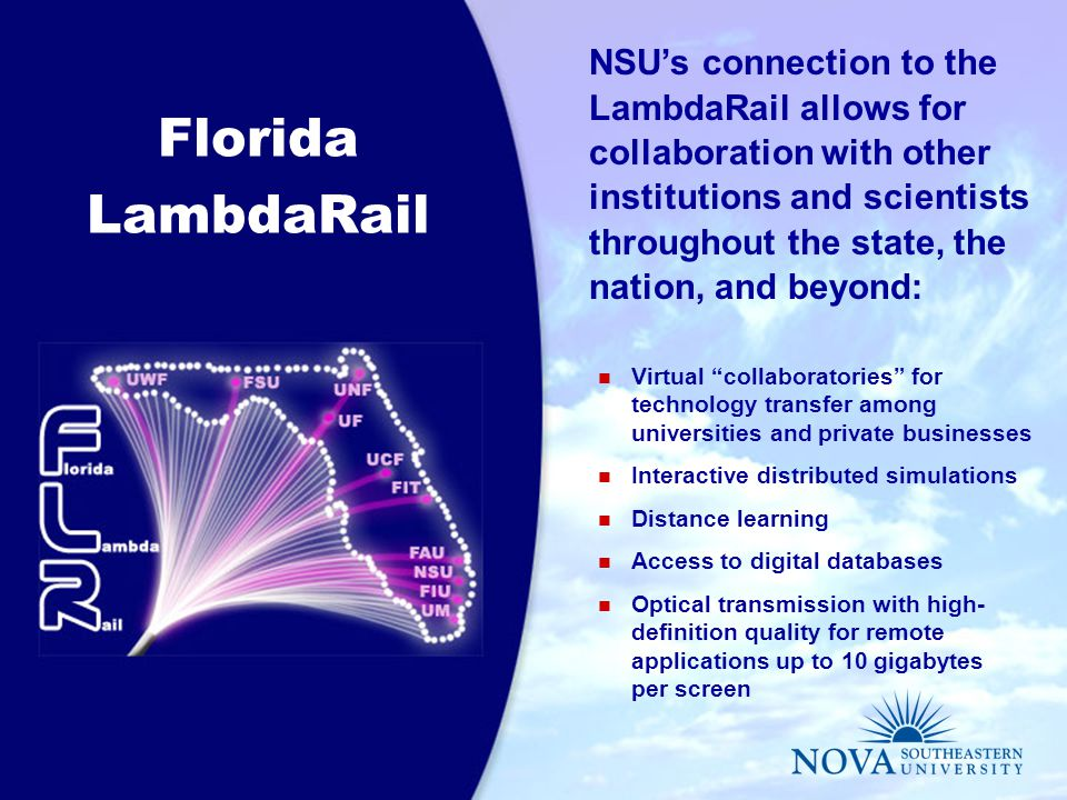 Florida LambdaRail NSU's connection to the LambdaRail allows for collaboration with other institutions and scientists throughout the state, the nation, and beyond: Virtual collaboratories for technology transfer among universities and private businesses Interactive distributed simulations Distance learning Access to digital databases Optical transmission with high- definition quality for remote applications up to 10 gigabytes per screen