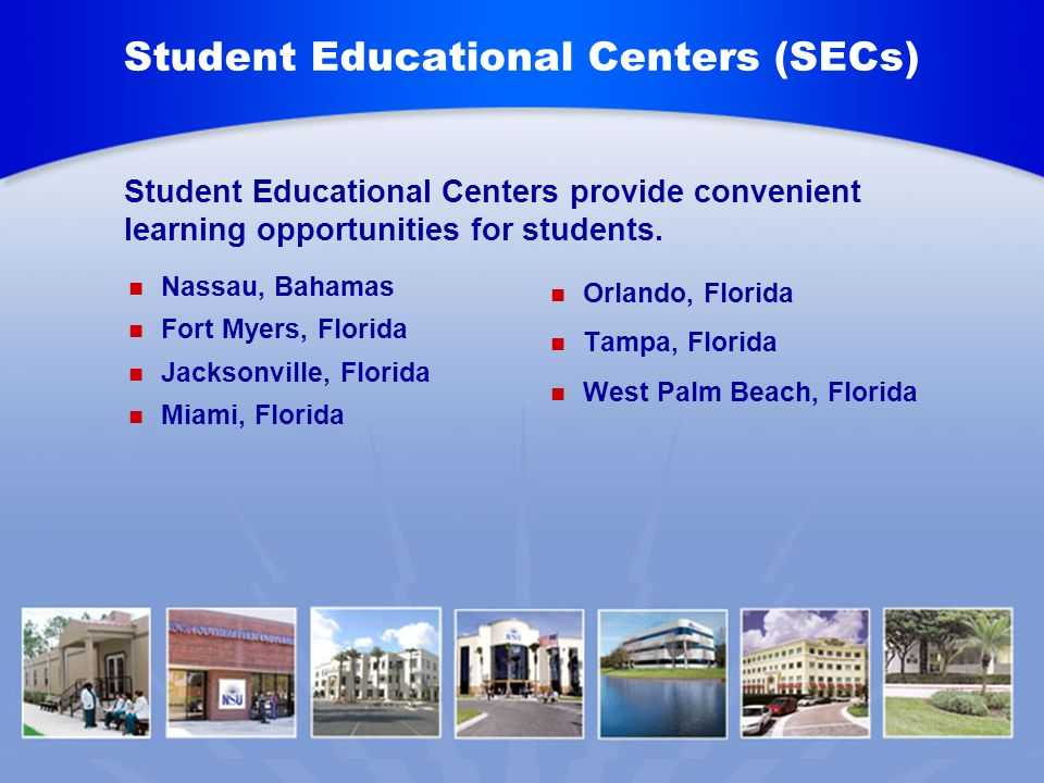 Student Educational Centers (SECs) Nassau, Bahamas Fort Myers, Florida Jacksonville, Florida Miami, Florida Orlando, Florida Tampa, Florida West Palm Beach, Florida Student Educational Centers provide convenient learning opportunities for students.