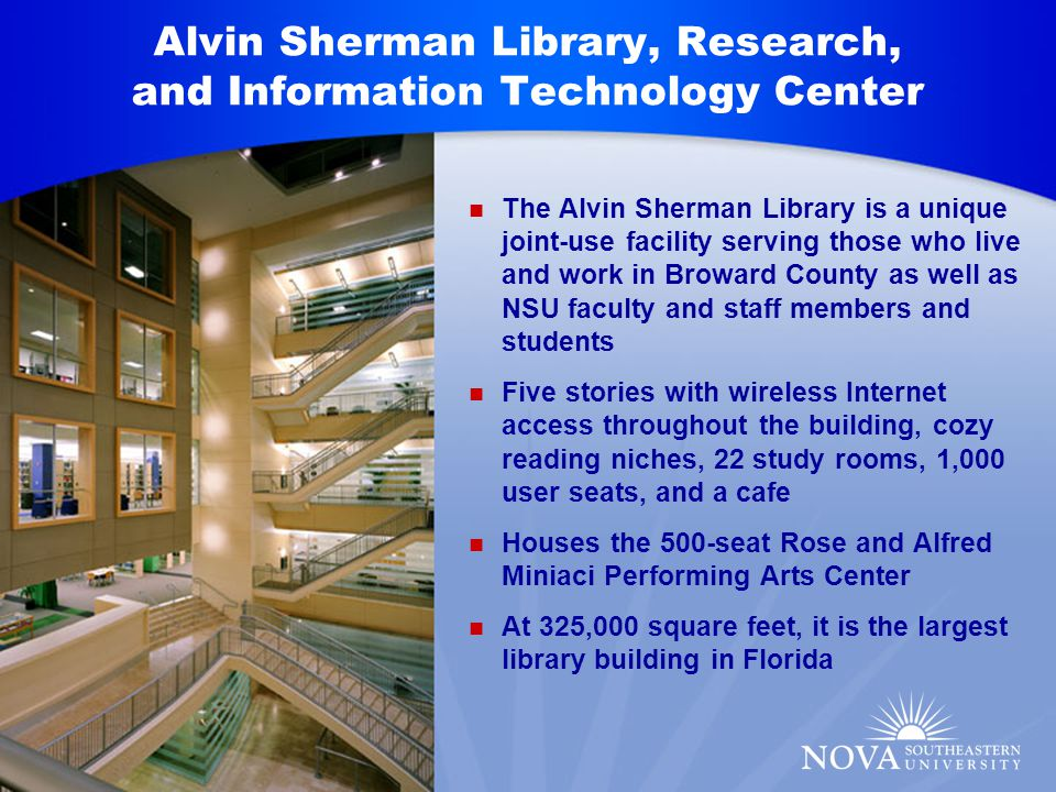 Alvin Sherman Library, Research, and Information Technology Center The Alvin Sherman Library is a unique joint-use facility serving those who live and work in Broward County as well as NSU faculty and staff members and students Five stories with wireless Internet access throughout the building, cozy reading niches, 22 study rooms, 1,000 user seats, and a cafe Houses the 500-seat Rose and Alfred Miniaci Performing Arts Center At 325,000 square feet, it is the largest library building in Florida