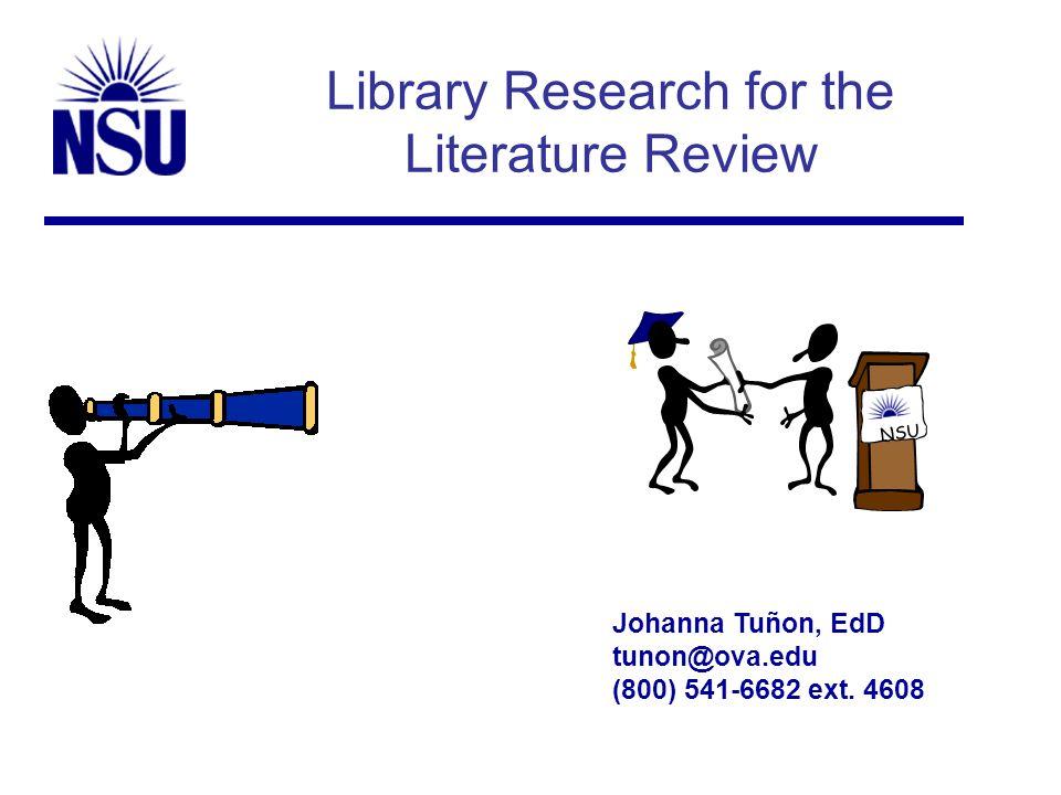 Library Research for the Literature Review Johanna Tuñon, EdD tunon@ova.edu (800) 541-6682 ext. 4608 NSU