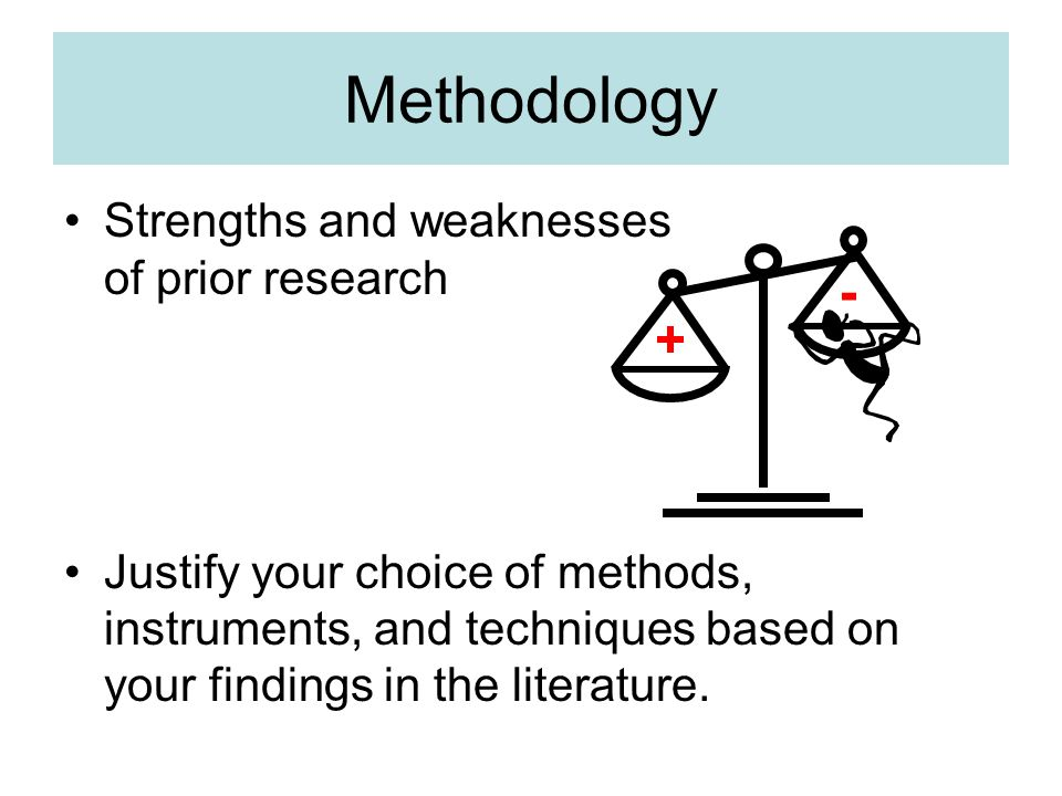 Strengths and weaknesses of prior research Justify your choice of methods, instruments, and techniques based on your findings in the literature.