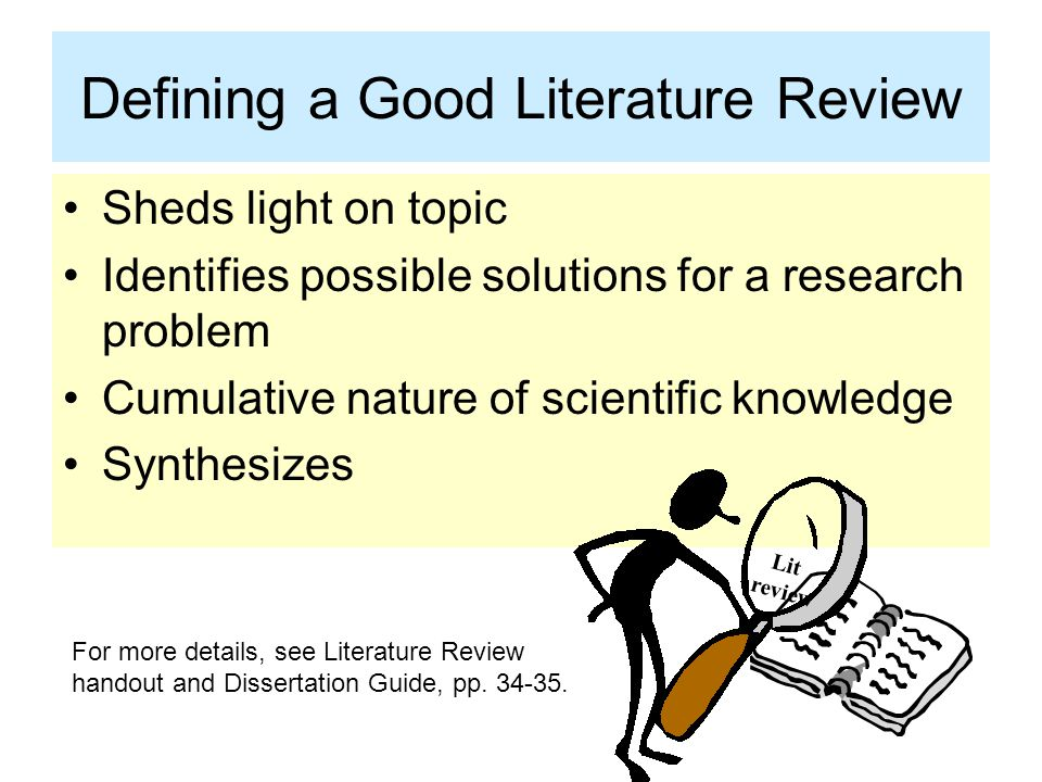 Defining a Good Literature Review Sheds light on topic Identifies possible solutions for a research problem Cumulative nature of scientific knowledge Synthesizes Lit review For more details, see Literature Review handout and Dissertation Guide, pp.