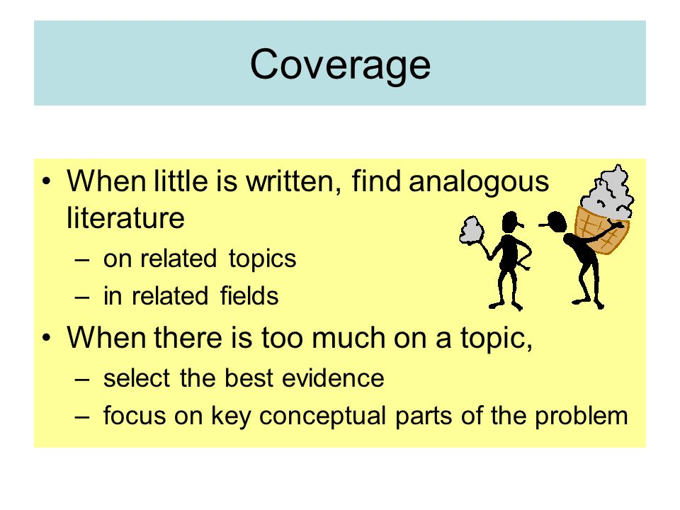 Coverage When little is written, find analogous literature – on related topics – in related fields When there is too much on a topic, – select the best evidence – focus on key conceptual parts of the problem