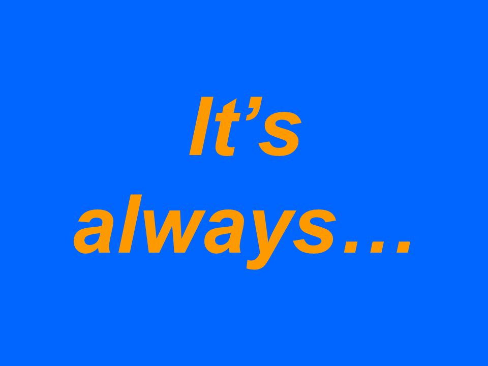 It's always…