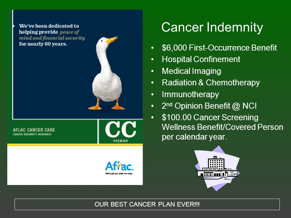 Cancer Indemnity $6,000 First-Occurrence Benefit Hospital Confinement Medical Imaging Radiation & Chemotherapy Immunotherapy 2 nd Opinion Benefit @ NCI $100.00 Cancer Screening Wellness Benefit/Covered Person per calendar year.