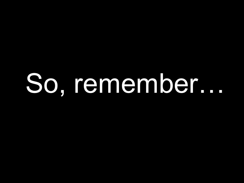 So, remember…