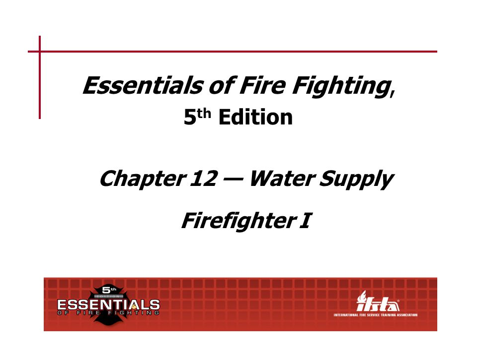 Essentials of Fire Fighting, 5 th Edition Chapter 12 — Water Supply Firefighter I