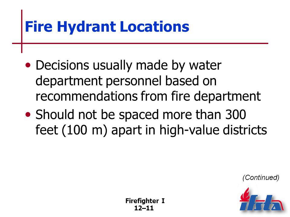Firefighter I 12–11 Fire Hydrant Locations Decisions usually made by water department personnel based on recommendations from fire department Should n