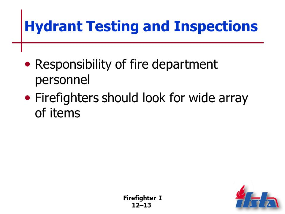 Firefighter I 12–13 Hydrant Testing and Inspections Responsibility of fire department personnel Firefighters should look for wide array of items
