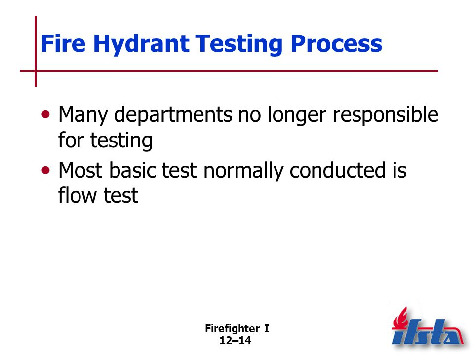 Firefighter I 12–14 Fire Hydrant Testing Process Many departments no longer responsible for testing Most basic test normally conducted is flow test