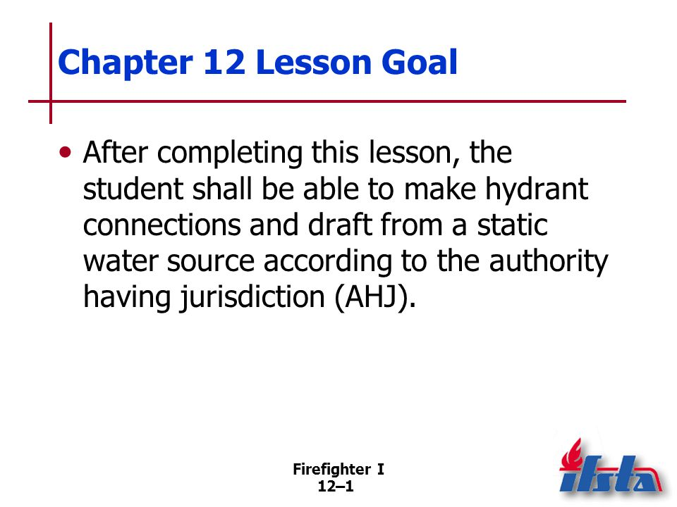 12–1 Chapter 12 Lesson Goal After completing this lesson, the student shall be able to make hydrant connections and draft from a static water source a