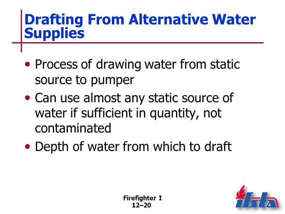 Firefighter I 12–20 Drafting From Alternative Water Supplies Process of drawing water from static source to pumper Can use almost any static source of