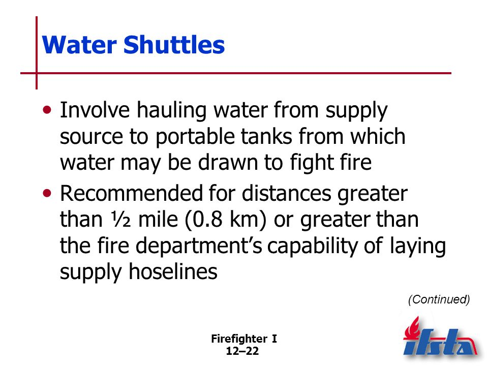 Firefighter I 12–22 Water Shuttles Involve hauling water from supply source to portable tanks from which water may be drawn to fight fire Recommended