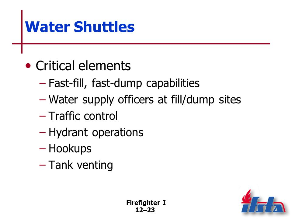 Firefighter I 12–23 Water Shuttles Critical elements –Fast-fill, fast-dump capabilities –Water supply officers at fill/dump sites –Traffic control –Hy