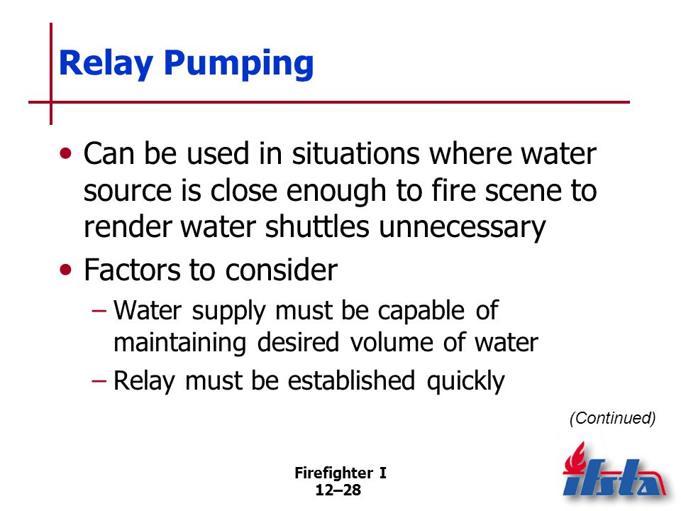 Firefighter I 12–28 Relay Pumping Can be used in situations where water source is close enough to fire scene to render water shuttles unnecessary Fact