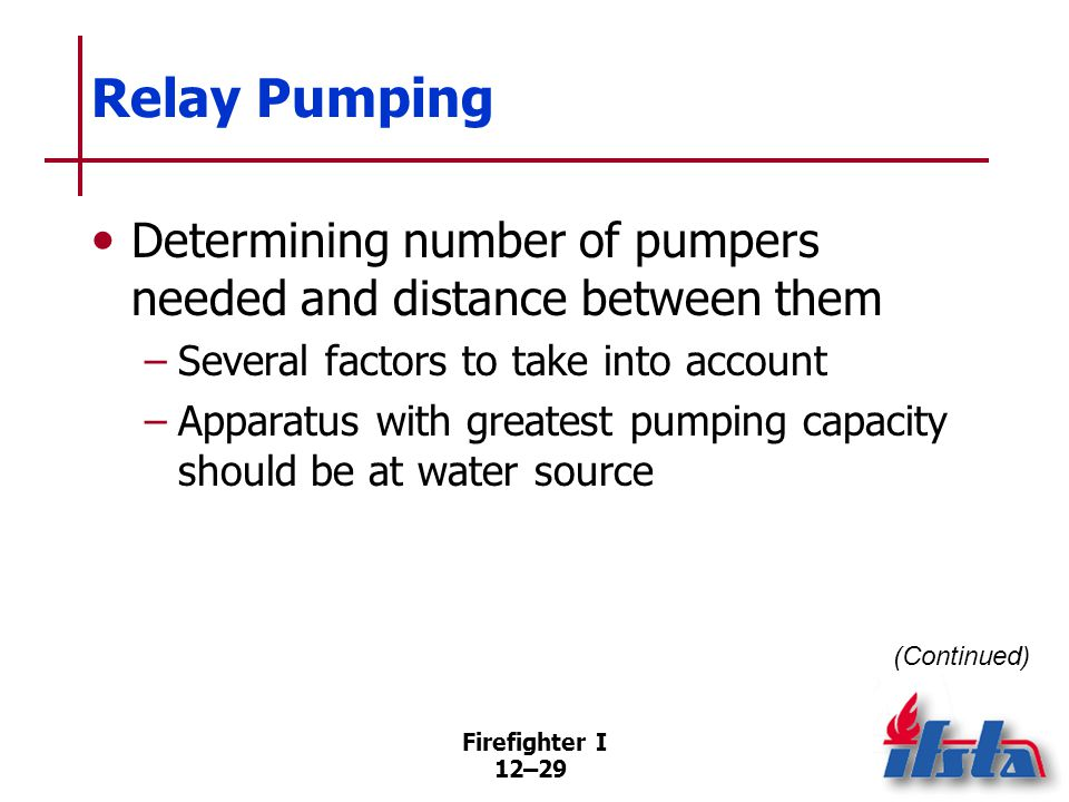 Firefighter I 12–29 Relay Pumping Determining number of pumpers needed and distance between them –Several factors to take into account –Apparatus with
