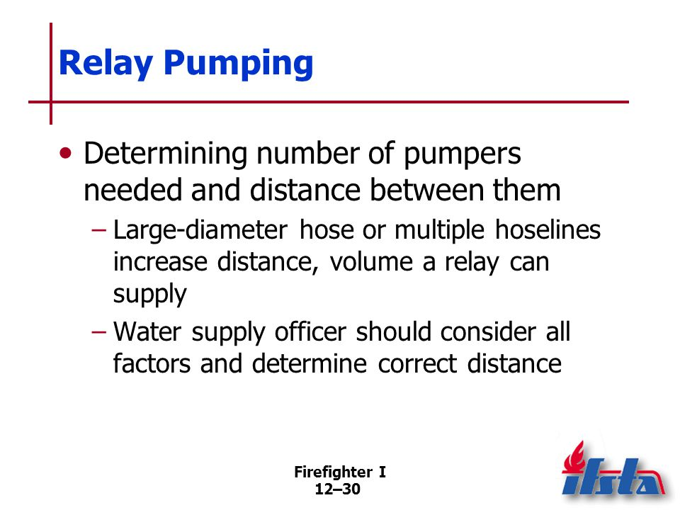 Firefighter I 12–30 Relay Pumping Determining number of pumpers needed and distance between them –Large-diameter hose or multiple hoselines increase d
