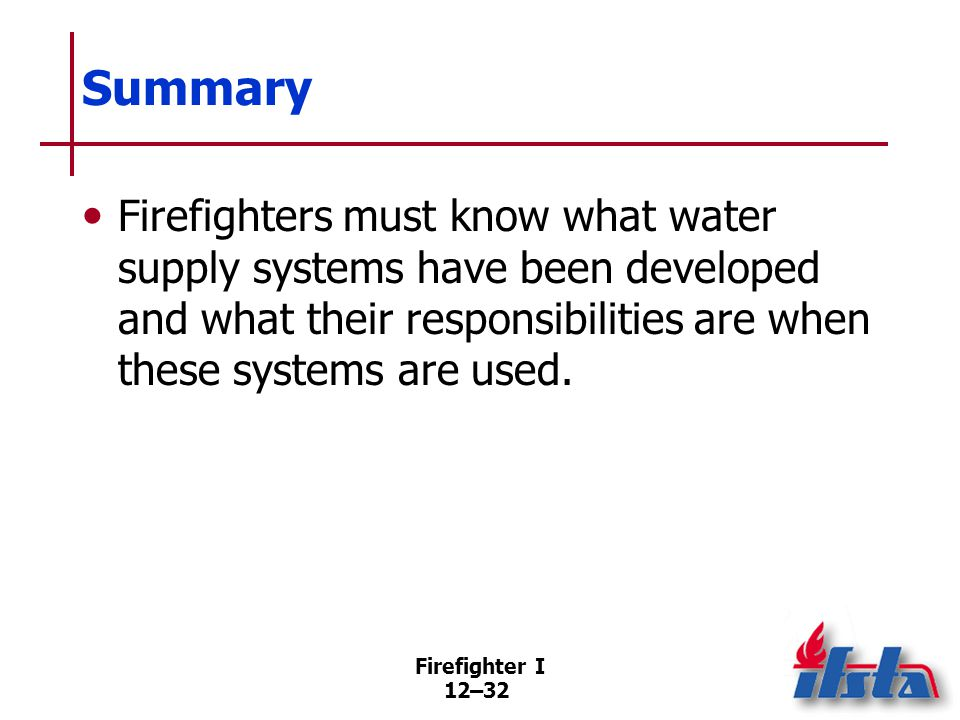 Firefighter I 12–32 Summary Firefighters must know what water supply systems have been developed and what their responsibilities are when these system