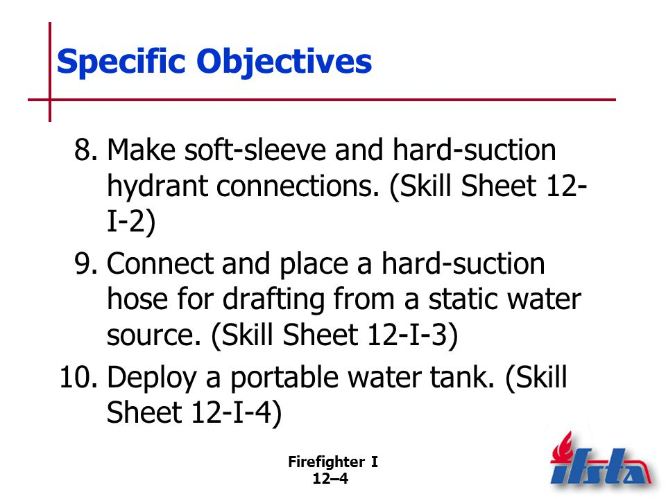 Firefighter I 12–4 Specific Objectives 8.Make soft-sleeve and hard-suction hydrant connections. (Skill Sheet 12- I-2) 9.Connect and place a hard-sucti