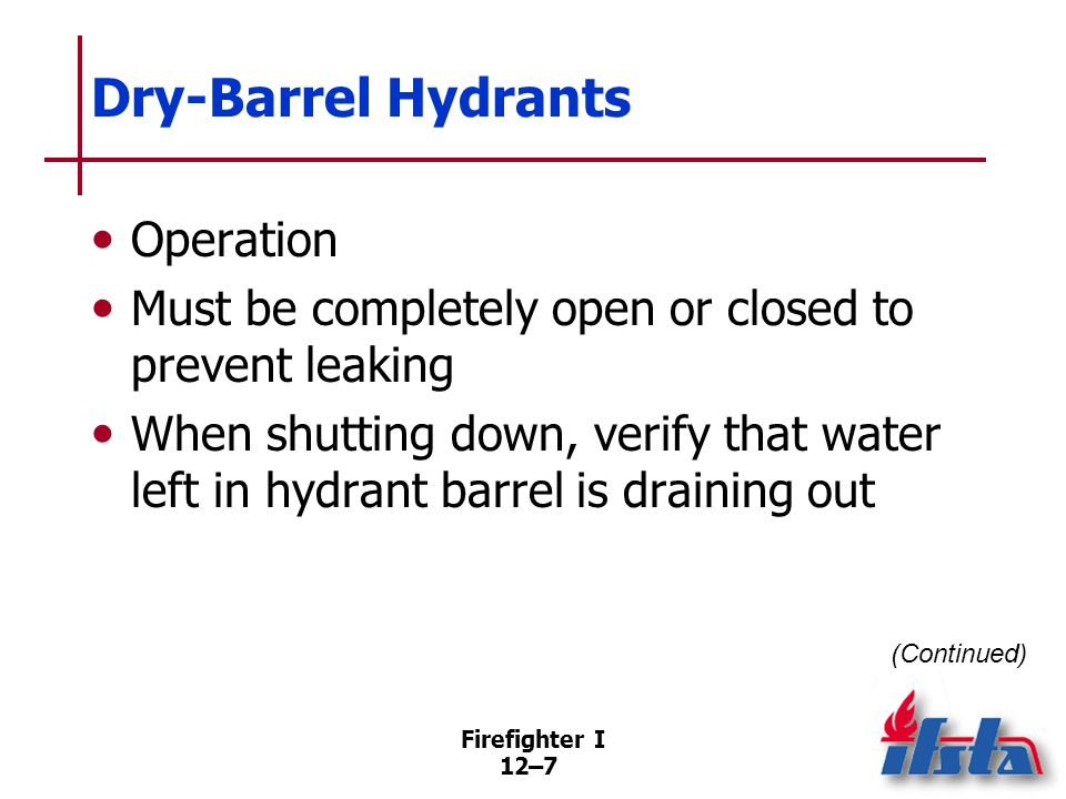 Firefighter I 12–7 Dry-Barrel Hydrants Operation Must be completely open or closed to prevent leaking When shutting down, verify that water left in hy