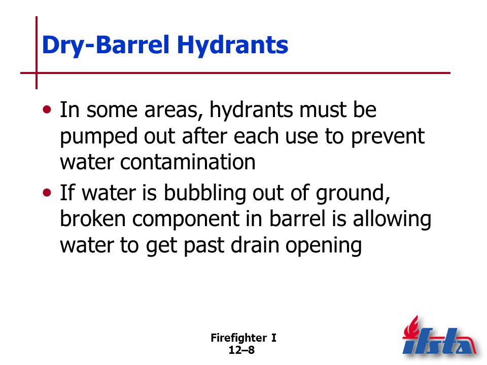 Firefighter I 12–8 Dry-Barrel Hydrants In some areas, hydrants must be pumped out after each use to prevent water contamination If water is bubbling o