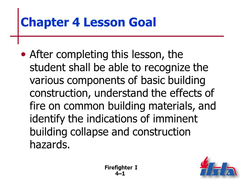 Firefighter I 4–42 Summary Firefighters need to know about construction materials, methods, and designs in general and those that are used in their area in particular.