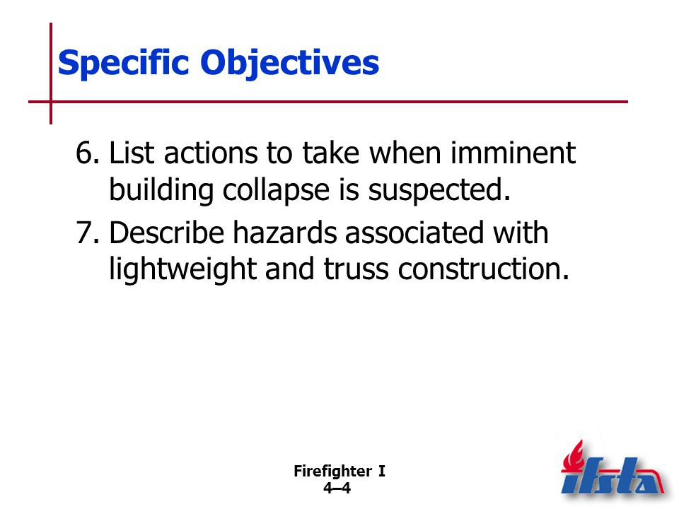 Firefighter I 4–45 Summary Firefighters need to know the sights and sounds that indicate the possibility of structural collapse or other extraordinary events during interior fire fighting operations.