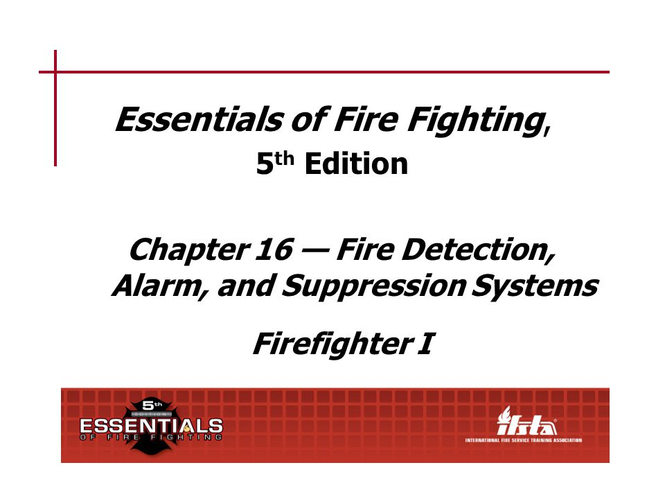 16–1 Chapter 16 Lesson Goal After completing this lesson, the student shall be able to operate various fire detection, alarm, and suppression systems and operate at fires in protected properties following the policies and procedures set forth by the authority having jurisdiction (AHJ).