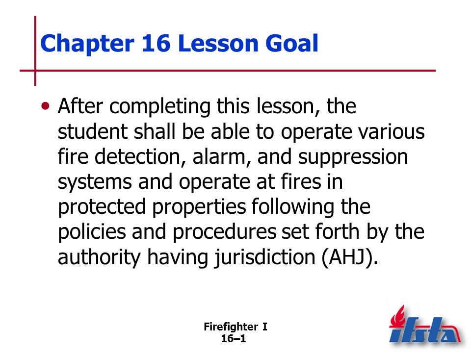 Firefighter I 16–32 Deluge Systems Designed to quickly supply large volume of water to protected area Sometimes used to discharge foam/other extinguishing agents in occupancies containing flammable liquids, other volatile fuels