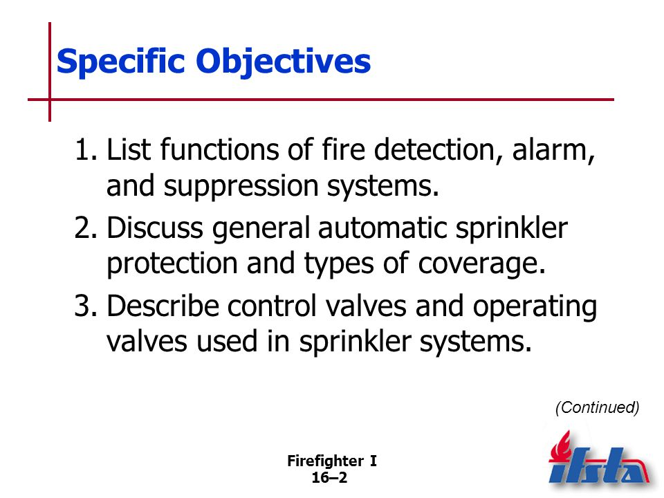 Firefighter I 16–13 Control Valves Part of every sprinkler system Used to turn off water supply to system in order to replace sprinklers, perform maintenance, interrupt operations (Continued)