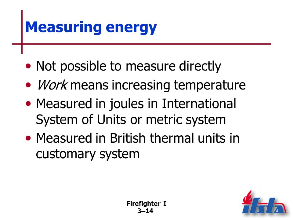 Firefighter I 3–14 Measuring energy Not possible to measure directly Work means increasing temperature Measured in joules in International System of Units or metric system Measured in British thermal units in customary system
