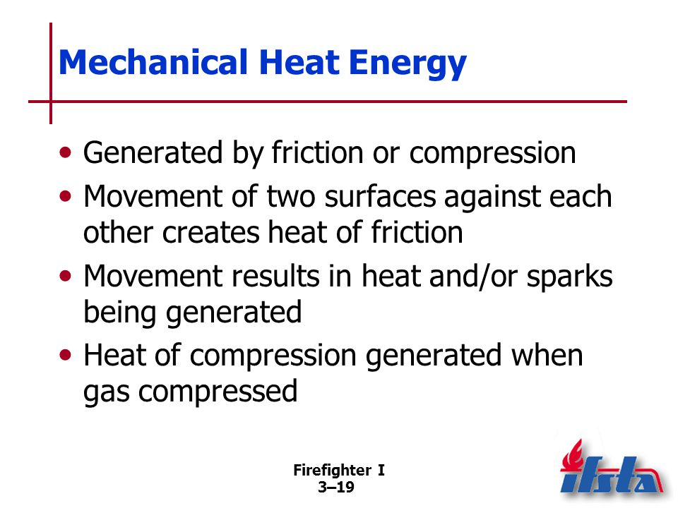 Firefighter I 3–19 Mechanical Heat Energy Generated by friction or compression Movement of two surfaces against each other creates heat of friction Movement results in heat and/or sparks being generated Heat of compression generated when gas compressed