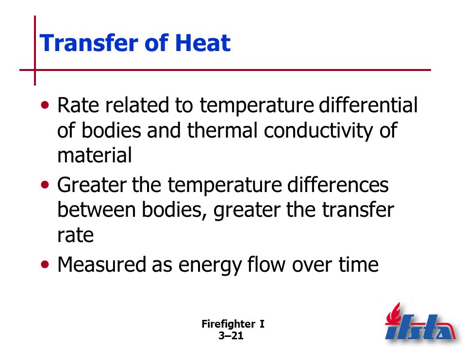 Firefighter I 3–21 Transfer of Heat Rate related to temperature differential of bodies and thermal conductivity of material Greater the temperature differences between bodies, greater the transfer rate Measured as energy flow over time