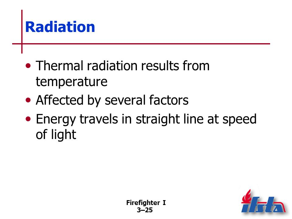 Firefighter I 3–25 Radiation Thermal radiation results from temperature Affected by several factors Energy travels in straight line at speed of light