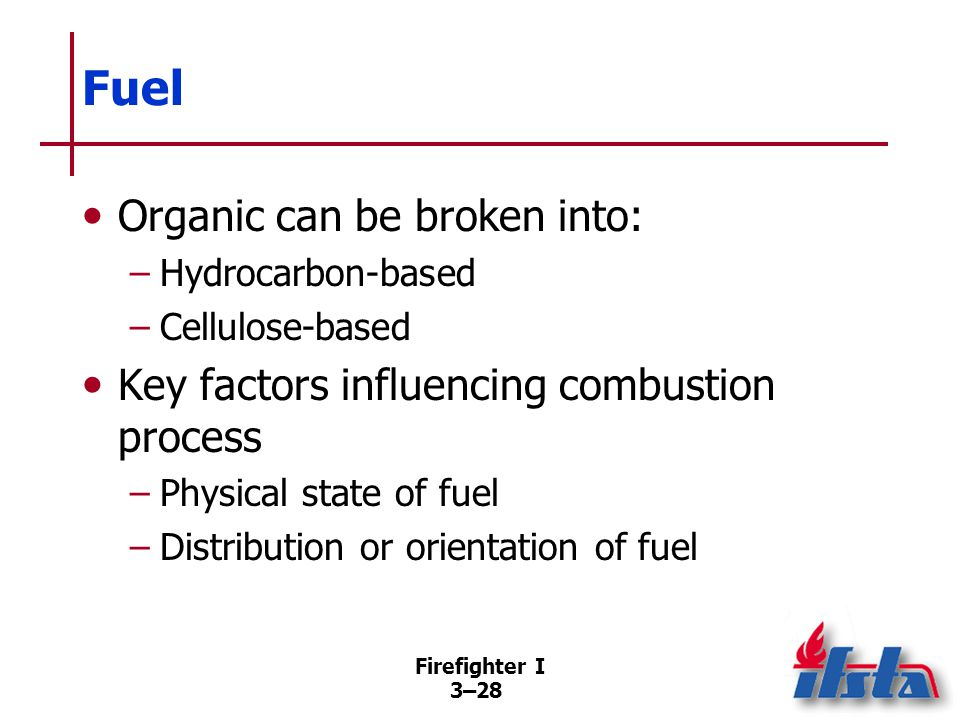 Firefighter I 3–28 Fuel Organic can be broken into: –Hydrocarbon-based –Cellulose-based Key factors influencing combustion process –Physical state of fuel –Distribution or orientation of fuel