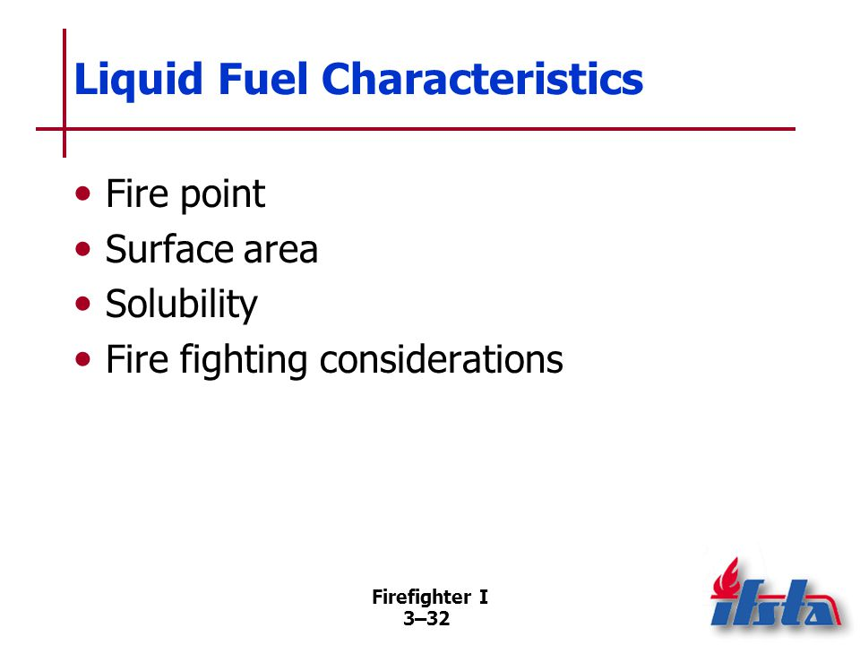 Firefighter I 3–32 Liquid Fuel Characteristics Fire point Surface area Solubility Fire fighting considerations