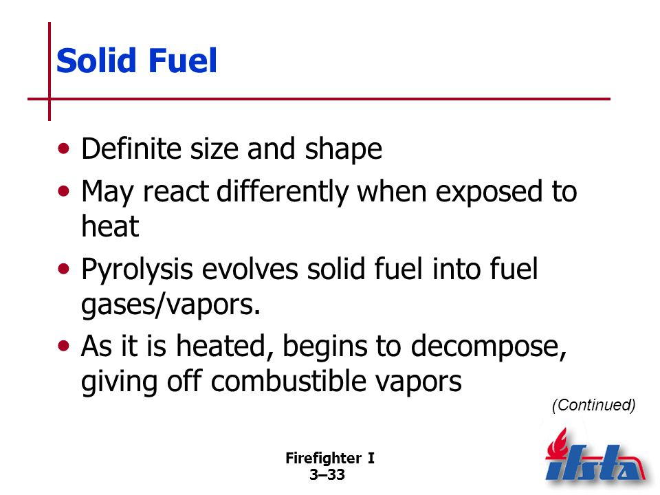 Firefighter I 3–33 Solid Fuel Definite size and shape May react differently when exposed to heat Pyrolysis evolves solid fuel into fuel gases/vapors.