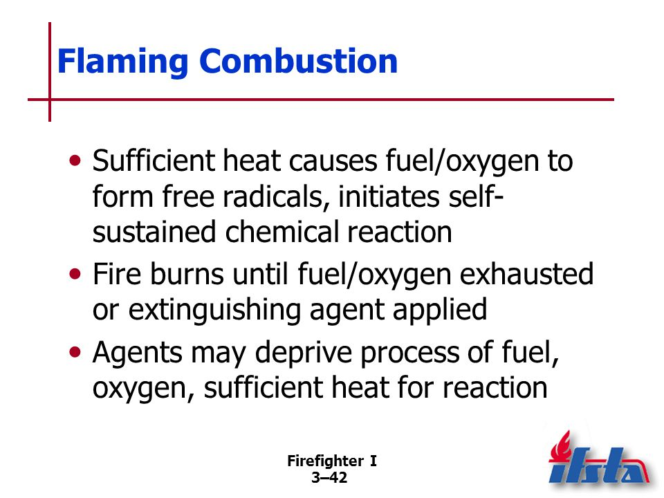 Firefighter I 3–42 Flaming Combustion Sufficient heat causes fuel/oxygen to form free radicals, initiates self- sustained chemical reaction Fire burns until fuel/oxygen exhausted or extinguishing agent applied Agents may deprive process of fuel, oxygen, sufficient heat for reaction