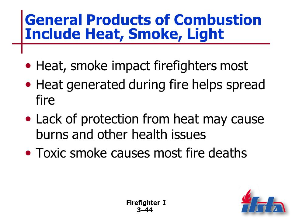 Firefighter I 3–44 General Products of Combustion Include Heat, Smoke, Light Heat, smoke impact firefighters most Heat generated during fire helps spread fire Lack of protection from heat may cause burns and other health issues Toxic smoke causes most fire deaths