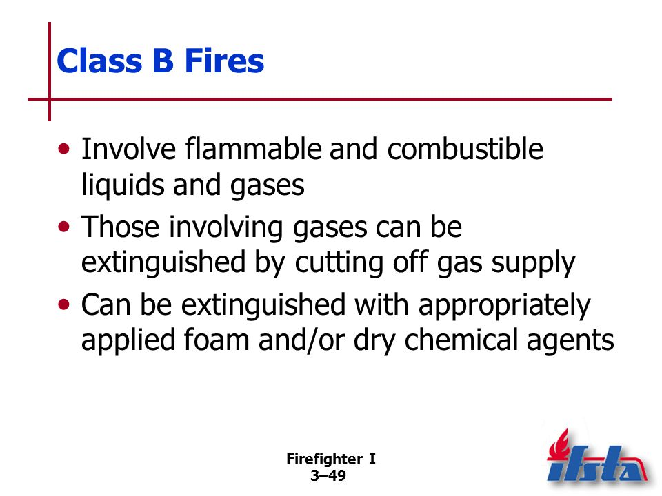 Firefighter I 3–49 Class B Fires Involve flammable and combustible liquids and gases Those involving gases can be extinguished by cutting off gas supply Can be extinguished with appropriately applied foam and/or dry chemical agents
