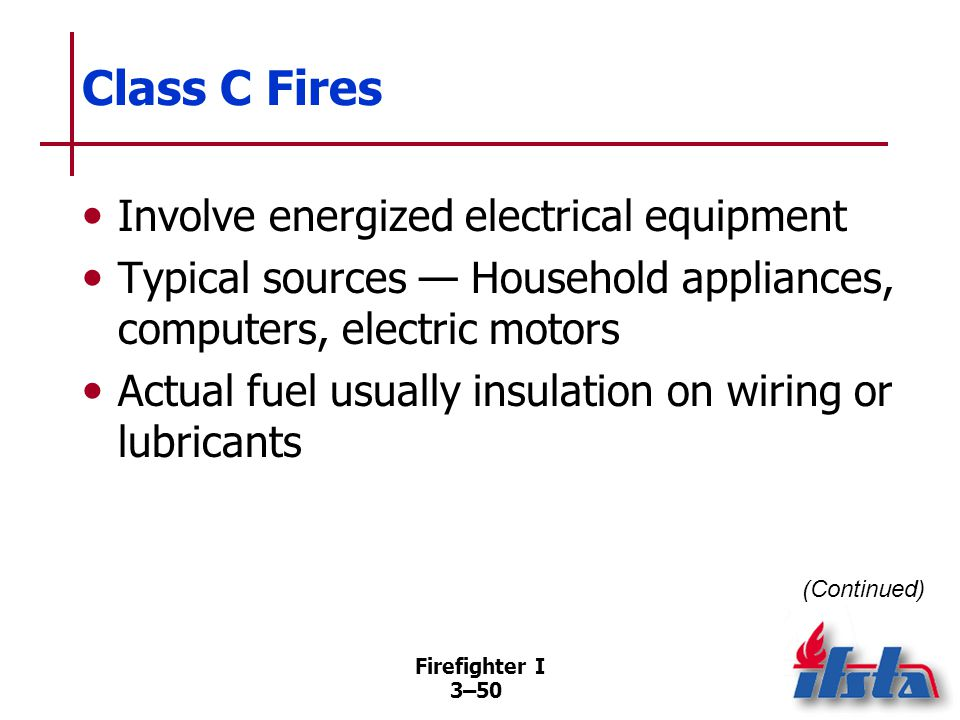 Firefighter I 3–50 Class C Fires Involve energized electrical equipment Typical sources — Household appliances, computers, electric motors Actual fuel usually insulation on wiring or lubricants (Continued)