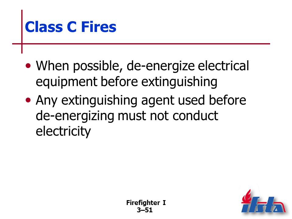 Firefighter I 3–51 Class C Fires When possible, de-energize electrical equipment before extinguishing Any extinguishing agent used before de-energizing must not conduct electricity