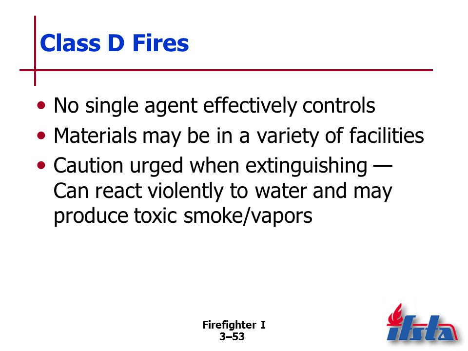 Firefighter I 3–53 Class D Fires No single agent effectively controls Materials may be in a variety of facilities Caution urged when extinguishing — Can react violently to water and may produce toxic smoke/vapors