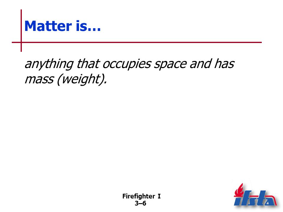 Firefighter I 3–63–6 Matter is… anything that occupies space and has mass (weight).