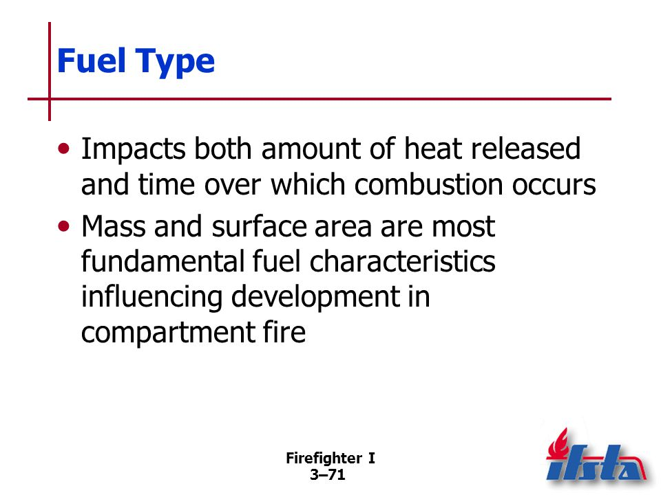 Firefighter I 3–71 Fuel Type Impacts both amount of heat released and time over which combustion occurs Mass and surface area are most fundamental fuel characteristics influencing development in compartment fire