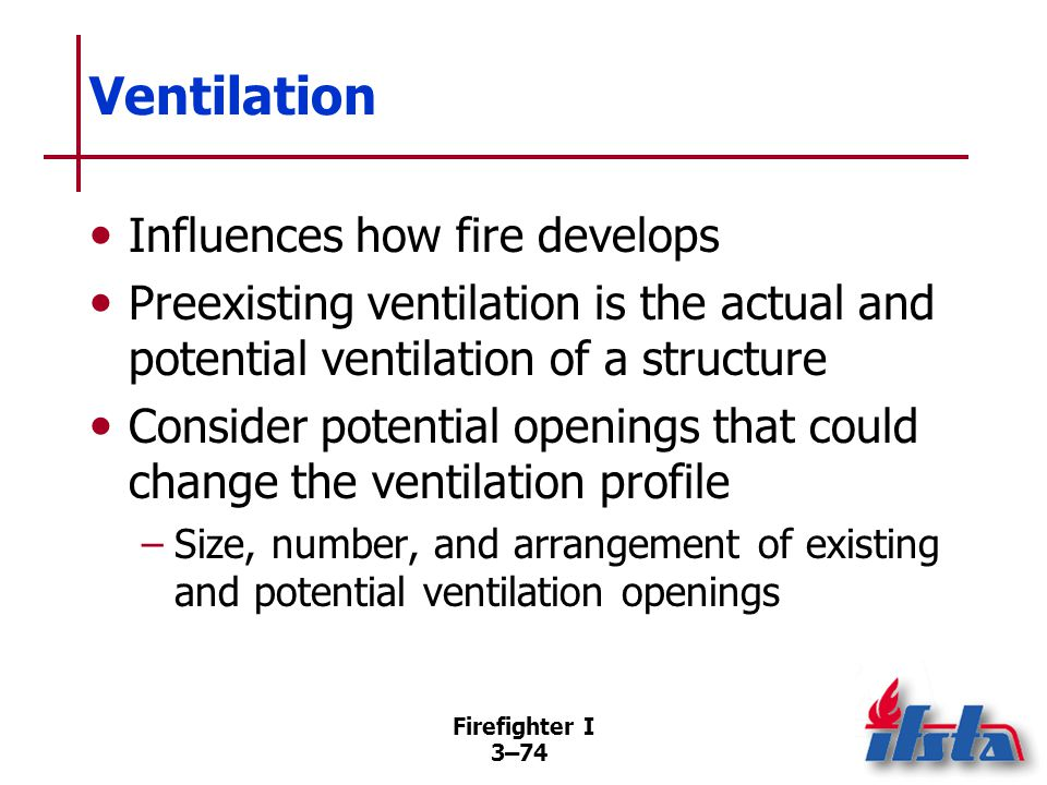Firefighter I 3–74 Ventilation Influences how fire develops Preexisting ventilation is the actual and potential ventilation of a structure Consider potential openings that could change the ventilation profile –Size, number, and arrangement of existing and potential ventilation openings