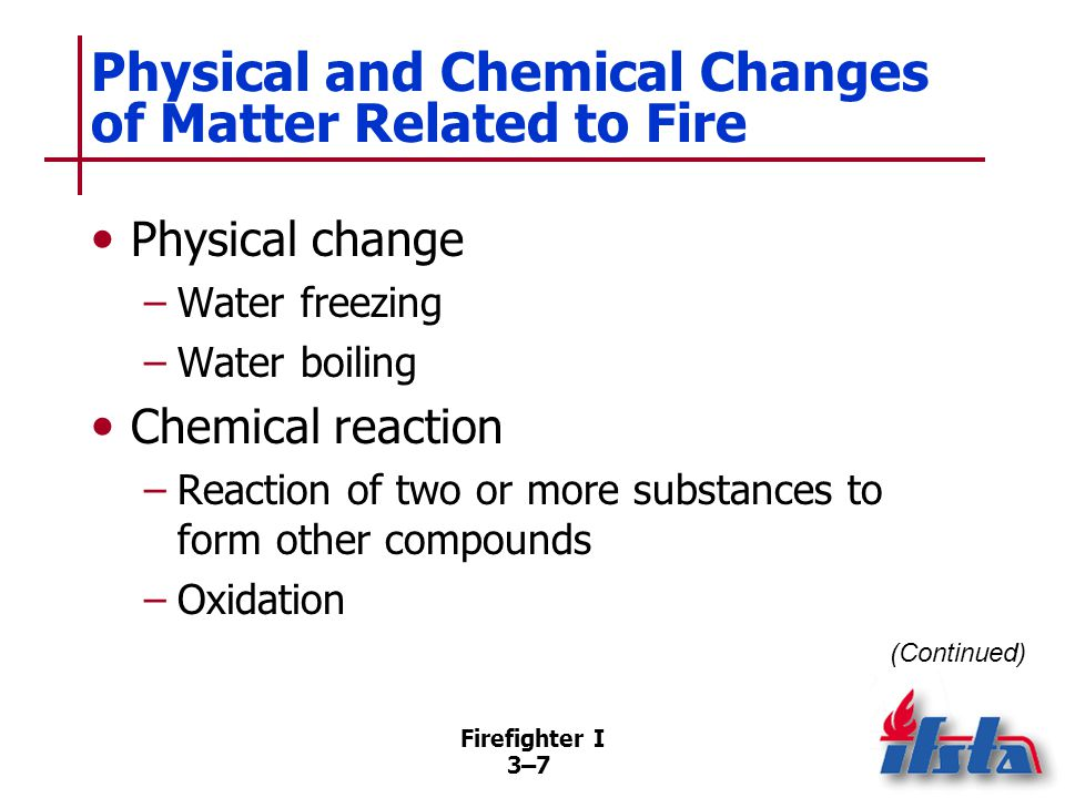 Firefighter I 3–73–7 Physical and Chemical Changes of Matter Related to Fire Physical change –Water freezing –Water boiling Chemical reaction –Reaction of two or more substances to form other compounds –Oxidation (Continued)