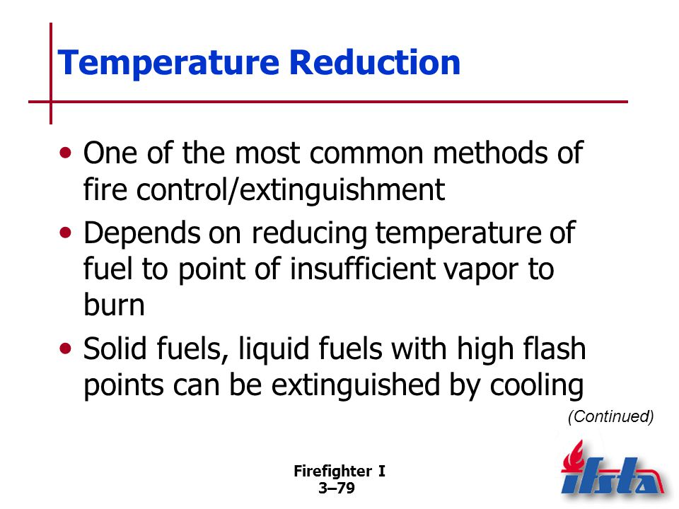 Firefighter I 3–79 Temperature Reduction One of the most common methods of fire control/extinguishment Depends on reducing temperature of fuel to point of insufficient vapor to burn Solid fuels, liquid fuels with high flash points can be extinguished by cooling (Continued)