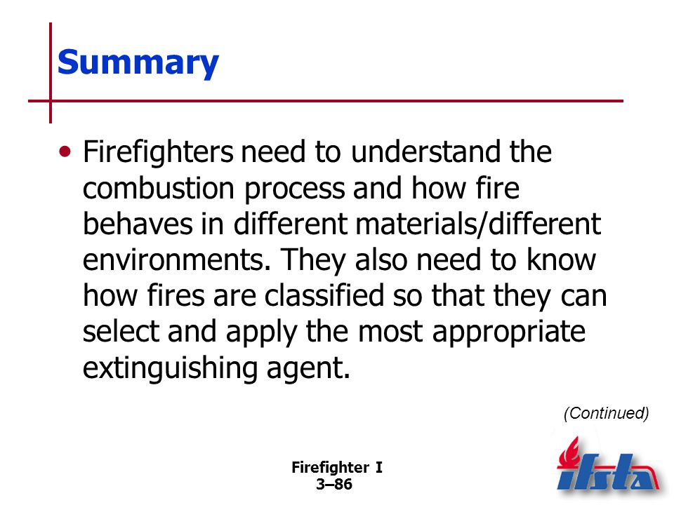 Firefighter I 3–86 Summary Firefighters need to understand the combustion process and how fire behaves in different materials/different environments.